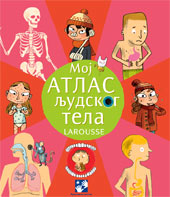 Moj atlas ljudskog tela - Larousse (My atlas of the human body)
